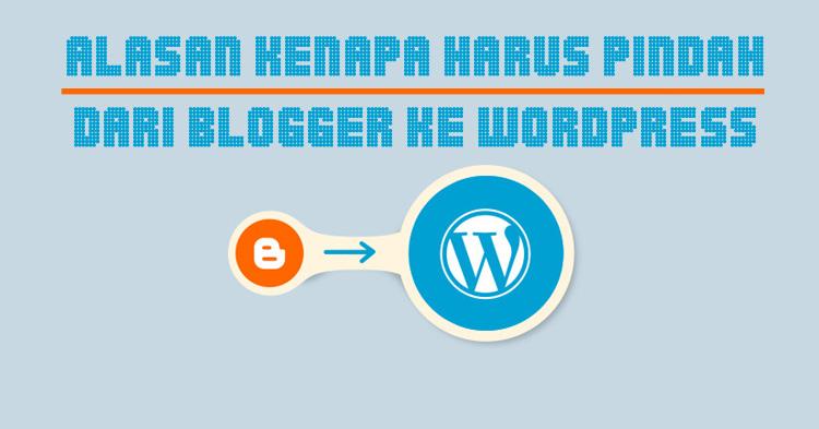 Alasan Kenapa Harus Pindah Dari Blogger ke WordPress